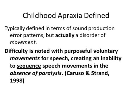 Childhood Apraxia Defined Typically defined in terms of sound production error patterns, but actually a disorder of movement. Difficulty is noted with.