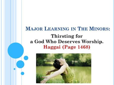 M AJOR L EARNING IN T HE M INORS : Thirsting for a God Who Deserves Worship. Haggai (Page 1468)