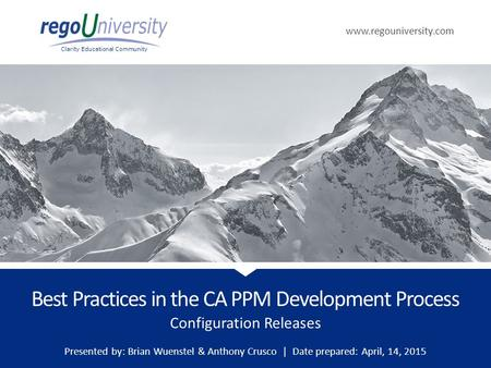 Www.regouniversity.com Clarity Educational Community Configuration Releases Best Practices in the CA PPM Development Process Presented by: Brian Wuenstel.