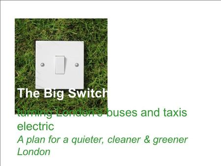The Big Switch: turning London's buses and taxis electric The Big Switch: turning London's buses and taxis electric A plan for a quieter, cleaner & greener.