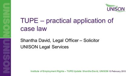 Institute of Employment Rights – TUPE Update: Shantha David, UNISON 13 February 2013 TUPE – practical application of case law Shantha David, Legal Officer.