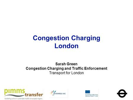 Congestion Charging London Sarah Green Congestion Charging and Traffic Enforcement Transport for London.