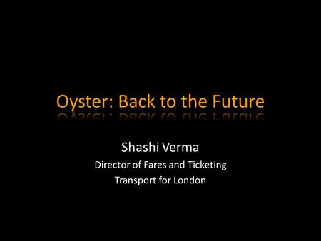 Shashi Verma Director of Fares and Ticketing Transport for London.