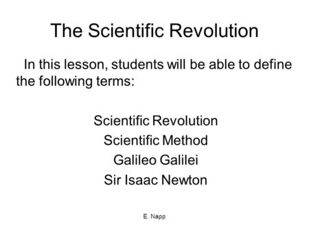 E. Napp The Scientific Revolution In this lesson, students will be able to define the following terms: Scientific Revolution Scientific Method Galileo.