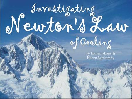 "By Lauren Harris & Harini Ramireddy. "" To truly understand and prove the validity of Newton's law of Cooling"" The Purpose of Our Investigation Background."