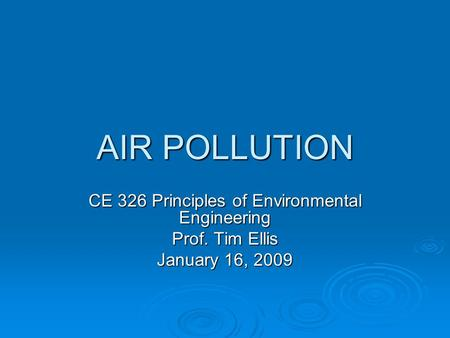 AIR POLLUTION CE 326 Principles of Environmental Engineering Prof. Tim Ellis January 16, 2009.