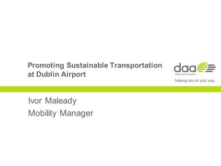 Promoting Sustainable Transportation at Dublin Airport Ivor Maleady Mobility Manager.