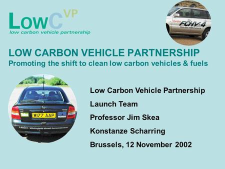 LOW CARBON VEHICLE PARTNERSHIP Promoting the shift to clean low carbon vehicles & fuels Low Carbon Vehicle Partnership Launch Team Professor Jim Skea Konstanze.