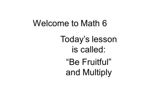 "Welcome to Math 6 Today's lesson is called: ""Be Fruitful"" and Multiply."