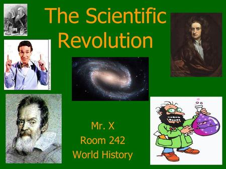 The Scientific Revolution Mr. X Room 242 World History.