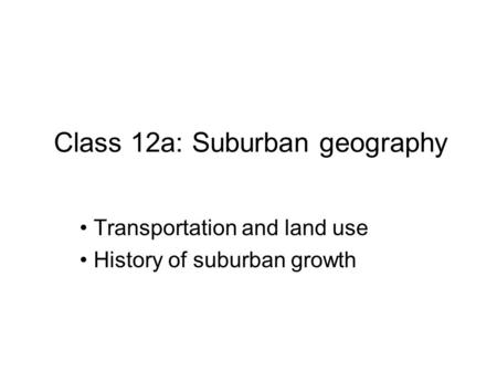 Class 12a: Suburban geography Transportation and land use History of suburban growth.