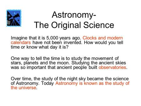 Astronomy- The Original Science Imagine that it is 5,000 years ago. Clocks and modern calendars have not been invented. How would you tell time or know.