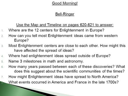 Good Morning! Bell-Ringer Use the Map and Timeline on pages 620-621 to answer: 1. Where are the 12 centers for Enlightenment in Europe? 2. How can you.