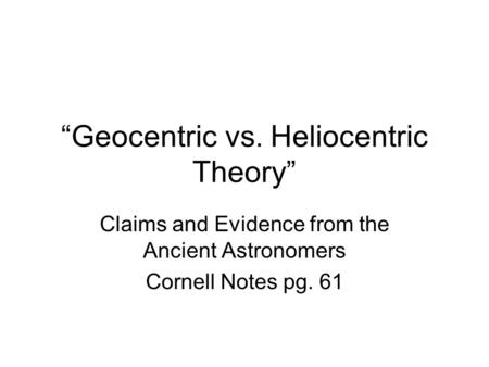 """Geocentric vs. Heliocentric Theory"" Claims and Evidence from the Ancient Astronomers Cornell Notes pg. 61."