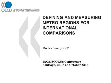 DEFINING AND MEASURING METRO REGIONS FOR INTERNATIONAL COMPARISONS Monica Brezzi, OECD IAOS/SCORUS Conference Santiago, Chile 20 October 2010.