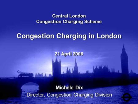 Central London Congestion Charging Scheme Congestion Charging in London 21 April 2006 Michèle Dix Director, Congestion Charging Division Michèle Dix Director,