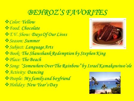 BEHROZ'S FAVORITES  Color: Yellow  Food: Chocolate  T.V. Show: Days Of Our Lives  Season: Summer  Subject: Language Arts  Book: The Shawshank Redemption.
