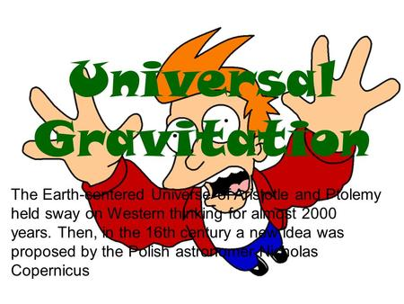Universal Gravitation The Earth-centered Universe of Aristotle and Ptolemy held sway on Western thinking for almost 2000 years. Then, in the 16th century.