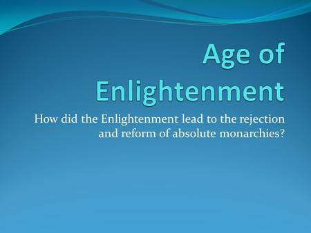 How did the Enlightenment lead to the rejection and reform of absolute monarchies?