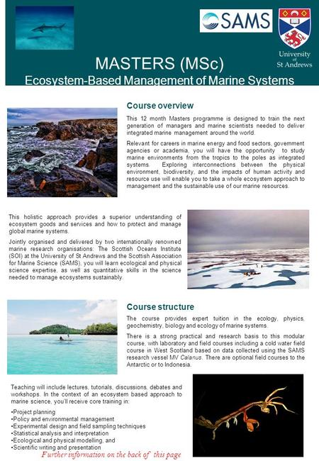 MASTERS (MSc) Ecosystem-Based Management of Marine Systems Course overview This 12 month Masters programme is designed to train the next generation of.