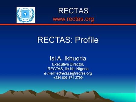 RECTAS  RECTAS: Profile Isi A. Ikhuoria Executive Director, RECTAS, Ile-Ife, Nigeria   +234 803 371 2799.