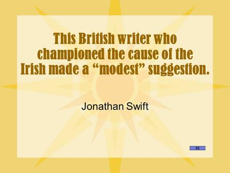 "This British writer who championed the cause of the Irish made a ""modest"" suggestion. Jonathan Swift."