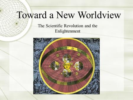 The Scientific Revolution and the Enlightenment Toward a New Worldview.