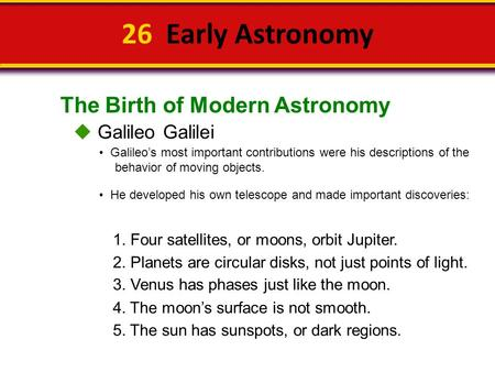 The Birth of Modern Astronomy 26 Early Astronomy  Galileo Galilei Galileo's most important contributions were his descriptions of the behavior of moving.