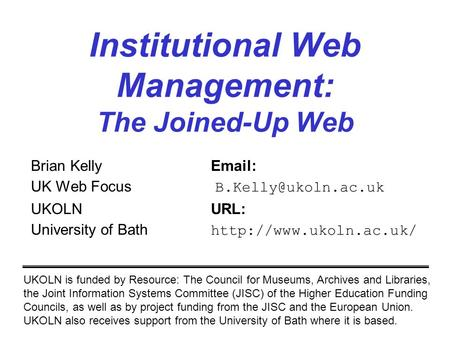 Institutional Web Management: The Joined-Up Web Brian Kelly  UK Web Focus UKOLNURL: University of Bath