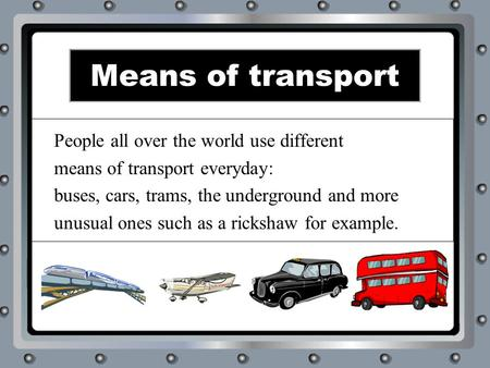 Means of transport People all over the world use different means of transport everyday: buses, cars, trams, the underground and more unusual ones such.