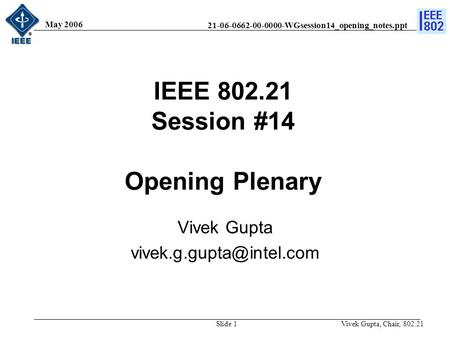 21-06-0662-00-0000-WGsession14_opening_notes.ppt May 2006 Vivek Gupta, Chair, 802.21Slide 1 IEEE 802.21 Session #14 Opening Plenary Vivek Gupta