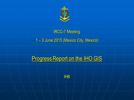 IRCC-7 Meeting 1 – 3 June 2015 (Mexico City, Mexico) Progress Report on the IHO GIS IHB.