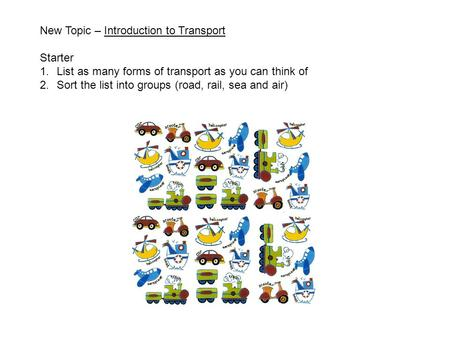 New Topic – Introduction to Transport Starter 1.List as many forms of transport as you can think of 2.Sort the list into groups (road, rail, sea and air)