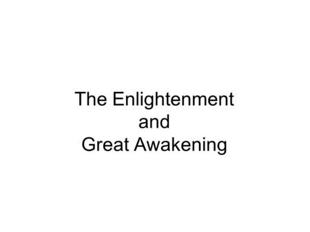 The Enlightenment and Great Awakening. The Enlightenment The use of reason and logic in understanding the universe –Rational Inquiry –Scientific discovery.