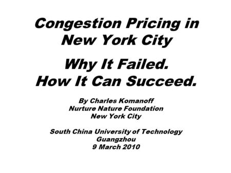 Congestion Pricing in New York City Why It Failed. How It Can Succeed. By Charles Komanoff Nurture Nature Foundation New York City South China University.