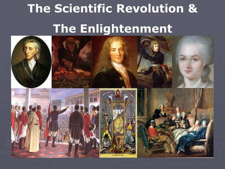 The Scientific Revolution & The Enlightenment. Renaissance ► After suffering war and plague, Europe wanted to celebrate life  Questioned the Church &