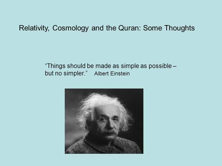 """Things should be made as simple as possible – but no simpler."" Albert Einstein Relativity, Cosmology and the Quran: Some Thoughts."