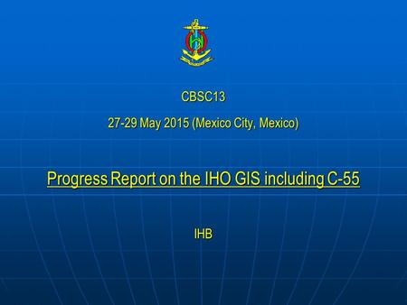 CBSC13 27-29 May 2015 (Mexico City, Mexico) Progress Report on the IHO GIS including C-55 IHB.