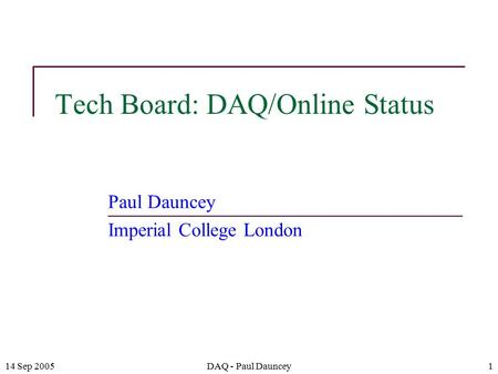 14 Sep 2005DAQ - Paul Dauncey1 Tech Board: DAQ/Online Status Paul Dauncey Imperial College London.