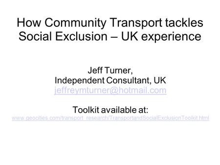 How Community Transport tackles Social Exclusion – UK experience Jeff Turner, Independent Consultant, UK Toolkit available at: