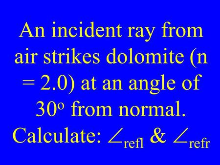 An incident ray from air strikes dolomite (n = 2.0) at an angle of 30 o from normal. Calculate:  refl &  refr.