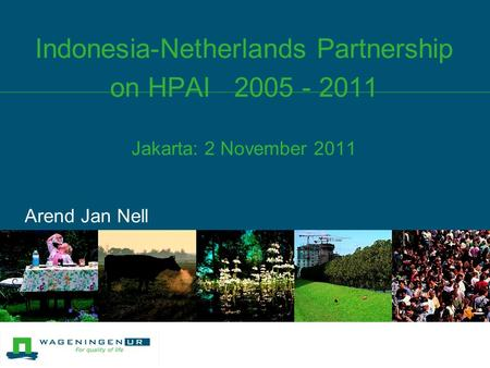 Indonesia-Netherlands Partnership on HPAI 2005 - 2011 Jakarta: 2 November 2011 Arend Jan Nell.