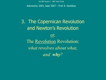 Ast 1001 lecture 3 -- 2007 Sept 11 (kd) 3. The Copernican Revolution and Newton's Revolution or, The Revolution Revolution: what revolves about what, and.