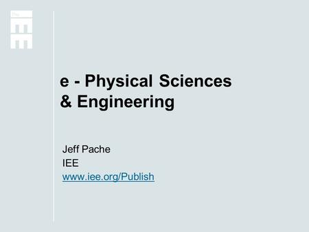 E - Physical Sciences & Engineering Jeff Pache IEE www.iee.org/Publish.