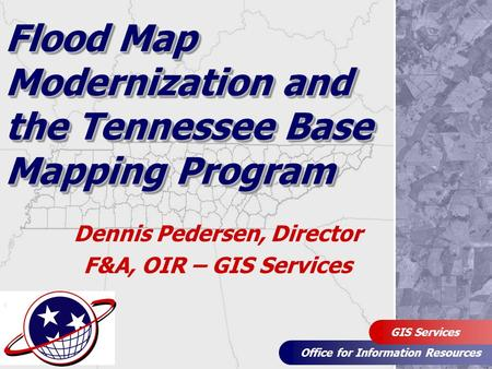 Office for Information Resources GIS Services Flood Map Modernization and the Tennessee Base Mapping Program Dennis Pedersen, Director F&A, OIR – GIS Services.
