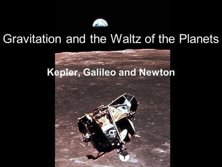 Gravitation and the Waltz of the Planets Kepler, Galileo and Newton.