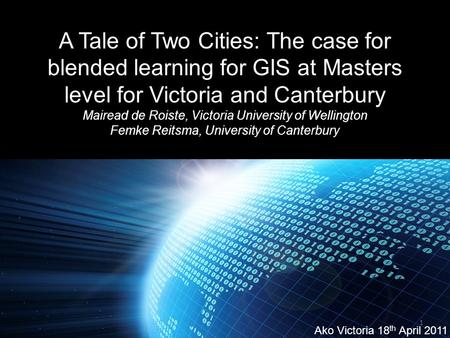 A Tale of Two Cities: The case for blended learning for GIS at Masters level for Victoria and Canterbury Mairead de Roiste, Victoria University of Wellington.