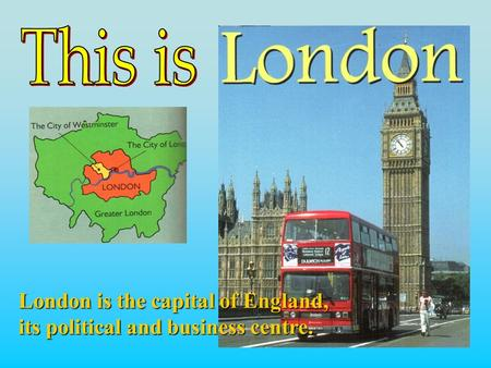 London is the capital of England, its political and business centre.