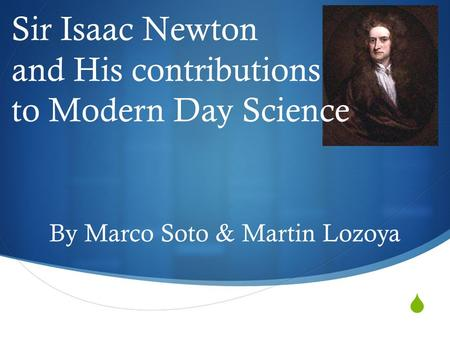  Sir Isaac Newton and His contributions to Modern Day Science By Marco Soto & Martin Lozoya.