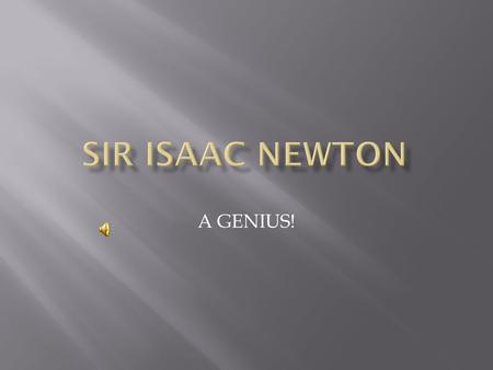 A GENIUS!  Sir Isaac Newton  Galileo Galilei  Tyco Brahe  William Harvey.
